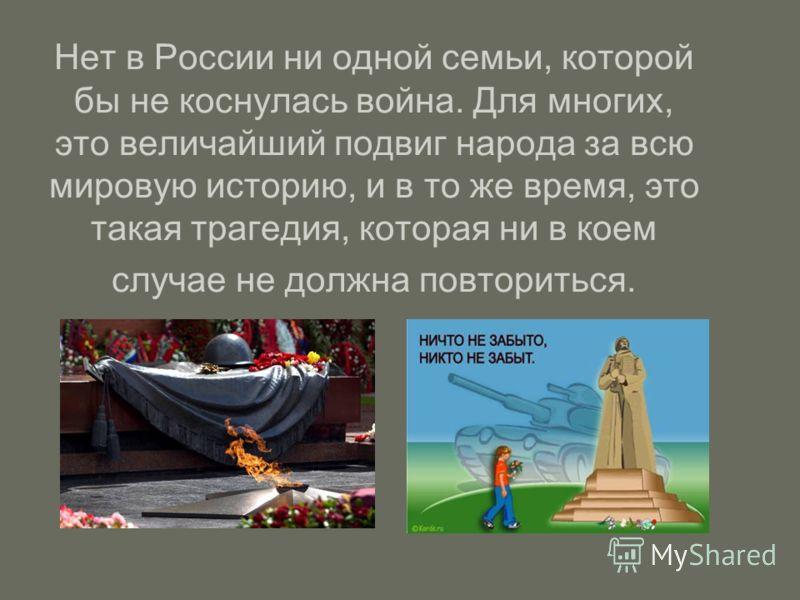 Нет в России ни одной семьи, которой бы не коснулась война. Для многих, это величайший подвиг народа за всю мировую историю, и в то же время, это такая трагедия, которая ни в коем случае не должна повториться.