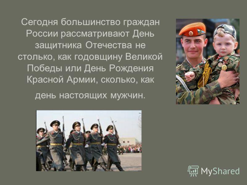 Сегодня большинство граждан России рассматривают День защитника Отечества не столько, как годовщину Великой Победы или День Рождения Красной Армии, сколько, как день настоящих мужчин.