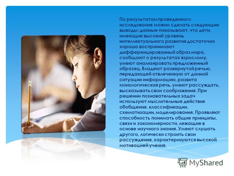 По результатам проведенного исследования можно сделать следующие выводы: данные показывают, что дети, имеющие высокий уровень интеллектуального развития достаточно хорошо воспринимают дифференцированный образ мира, сообщают о результатах взрослому, у