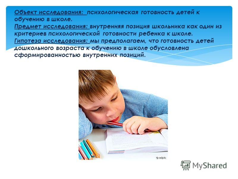 Объект исследования: психологическая готовность детей к обучению в школе. Предмет исследования: внутренняя позиция школьника как один из критериев психологической готовности ребенка к школе. Гипотеза исследования: мы предполагаем, что готовность дете