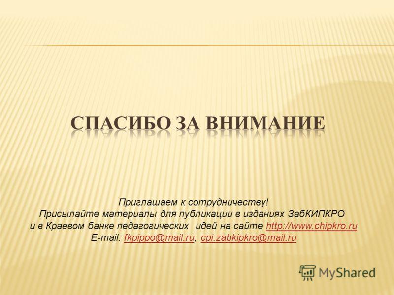 Приглашаем к сотрудничеству! Присылайте материалы для публикации в изданиях ЗабКИПКРО и в Краевом банке педагогических идей на сайте http://www.chipkro.ruhttp://www.chipkro.ru E-mail: fkpippo@mail.ru, cpi.zabkipkro@mail.rufkpippo@mail.rucpi.zabkipkro