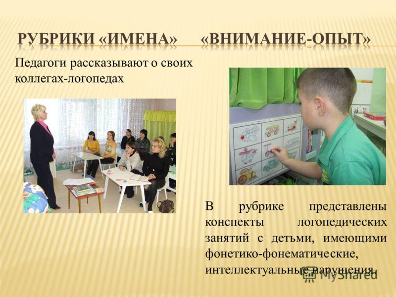 Педагоги рассказывают о своих коллегах-логопедах В рубрике представлены конспекты логопедических занятий с детьми, имеющими фонетико-фонематические, интеллектуальные нарушения.