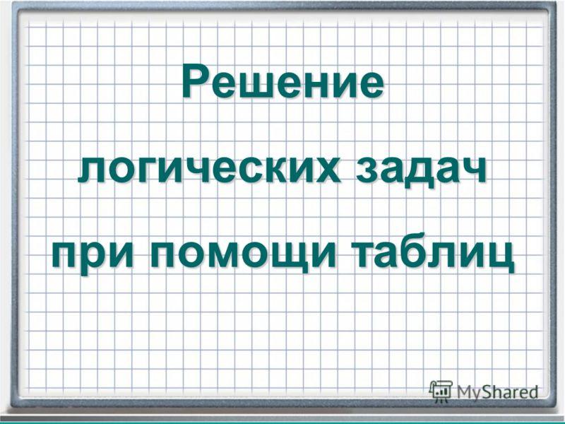 Решение логических задач при помощи таблиц