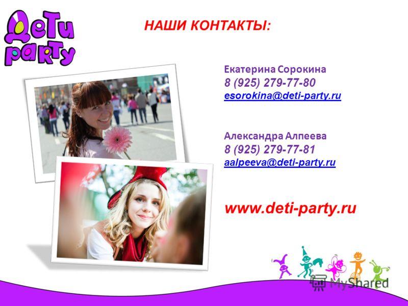 НАШИ КОНТАКТЫ: Екатерина Сорокина 8 (925) 279-77-80 esorokina@deti-party.ru Александра Алпеева 8 (925) 279-77-81 aalpeeva@deti-party.ru www.deti-party.ru