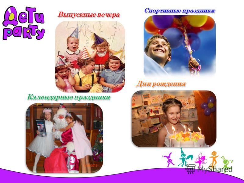 Выпускные вечера Спортивные праздники Календарные праздники Дни рождения
