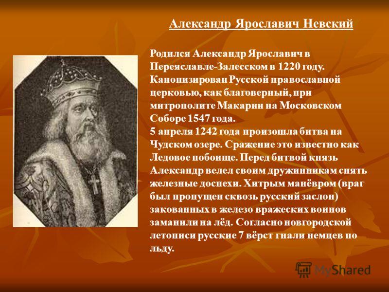 Александр Ярославич Невский Родился Александр Ярославич в Переяславле-Залесском в 1220 году. Канонизирован Русской православной церковью, как благоверный, при митрополите Макарии на Московском Соборе 1547 года. 5 апреля 1242 года произошла битва на Ч
