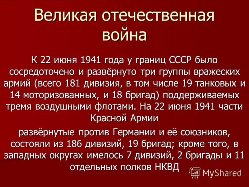 Великая отечественная война К 22 июня 1941 года у границ СССР было сосредоточено и развёрнуто три группы вражеских армий (всего 181 дивизия, в том числе 19 танковых и 14 моторизованных, и 18 бригад) поддерживаемых тремя воздушными флотами. На 22 июня