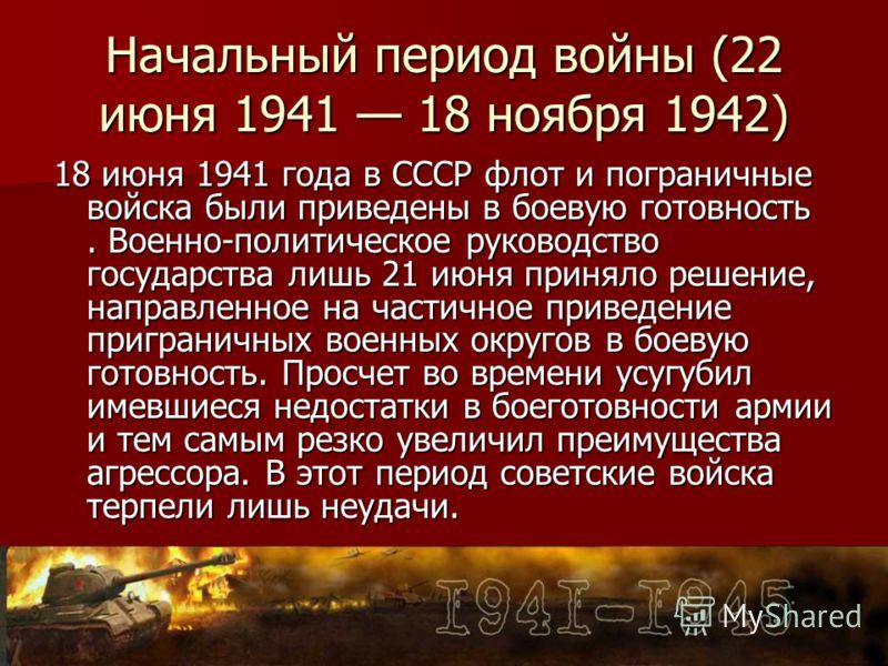 Начальный период войны (22 июня 1941 18 ноября 1942) 18 июня 1941 года в СССР флот и пограничные войска были приведены в боевую готовность. Военно-политическое руководство государства лишь 21 июня приняло решение, направленное на частичное приведение