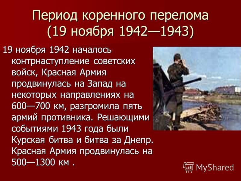 Период коренного перелома (19 ноября 19421943) 19 ноября 1942 началось контрнаступление советских войск, Красная Армия продвинулась на Запад на некоторых направлениях на 600700 км, разгромила пять армий противника. Решающими событиями 1943 года были