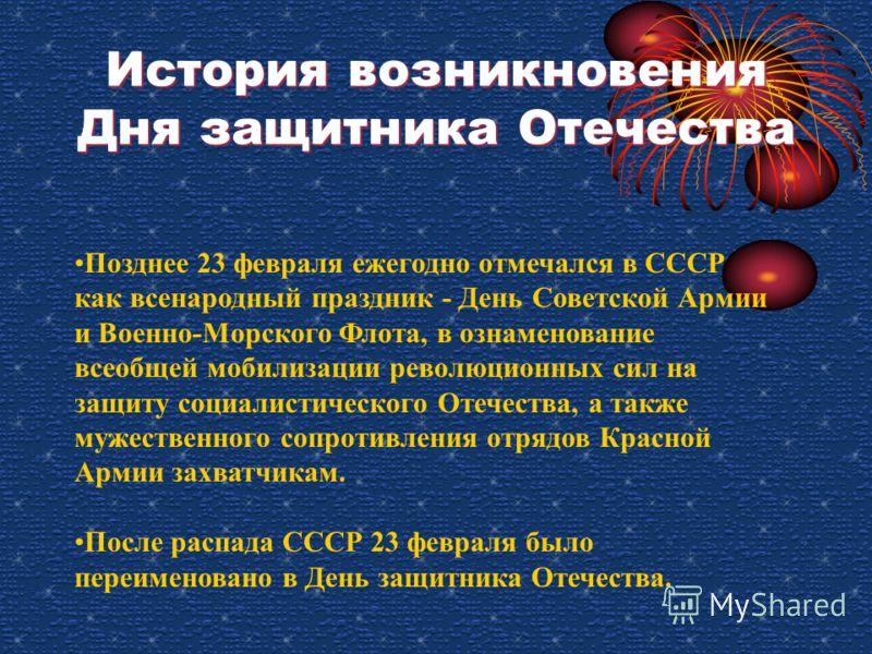 История возникновения Дня защитника Отечества Позднее 23 февраля ежегодно отмечался в СССР как всенародный праздник - День Советской Армии и Военно-Морского Флота, в ознаменование всеобщей мобилизации революционных сил на защиту социалистического Оте