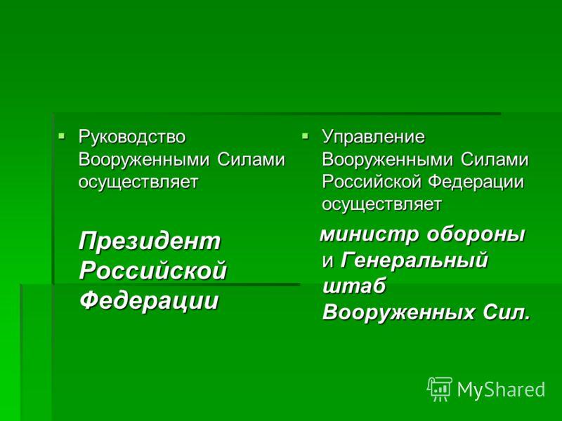 Управление Вооруженными Силами Российской Федерации осуществляет Управление Вооруженными Силами Российской Федерации осуществляет министр обороны и Генеральный штаб Вооруженных Сил. министр обороны и Генеральный штаб Вооруженных Сил. Руководство Воор