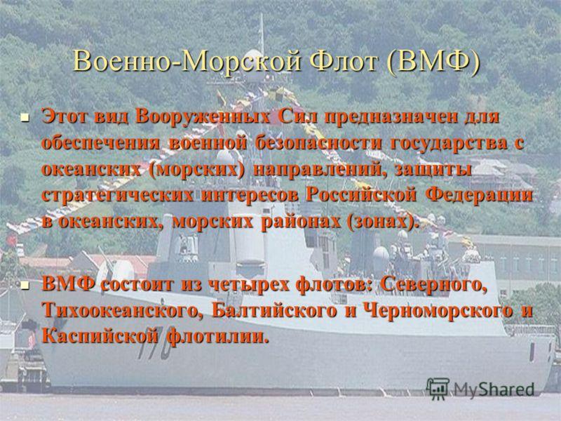 Военно-Морской Флот (ВМФ) Этот вид Вооруженных Сил предназначен для обеспечения военной безопасности государства с океанских (морских) направлений, защиты стратегических интересов Российской Федерации в океанских, морских районах (зонах). Этот вид Во