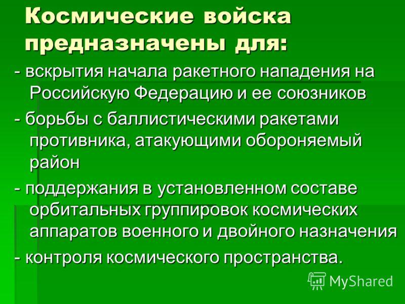 Космические войска предназначены для: - вскрытия начала ракетного нападения на Российскую Федерацию и ее союзников - борьбы с баллистическими ракетами противника, атакующими обороняемый район - поддержания в установленном составе орбитальных группиро