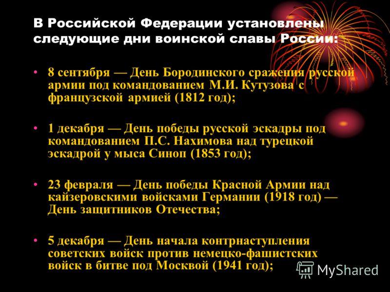 В Российской Федерации установлены следующие дни воинской славы России: 8 сентября День Бородинского сражения русской армии под командованием М.И. Кутузова с французской армией (1812 год); 1 декабря День победы русской эскадры под командованием П.С.