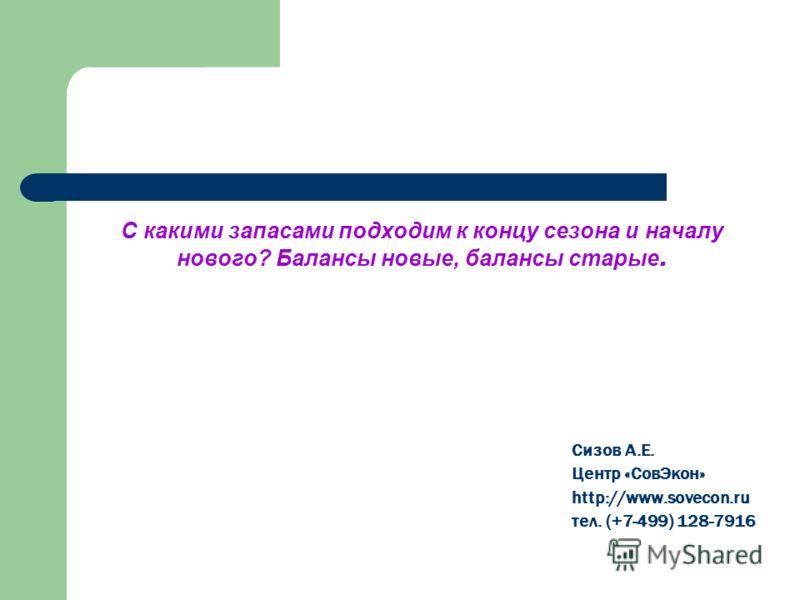 С какими запасами подходим к концу сезона и началу нового? Балансы новые, балансы старые. Сизов А.Е. Центр «СовЭкон» http://www.sovecon.ru тел. (+7-499) 128-7916