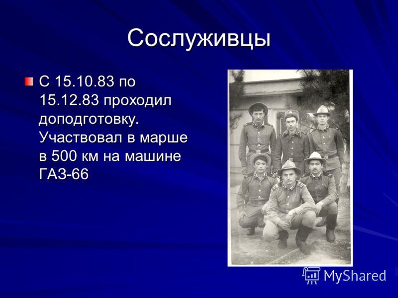 Сослуживцы С 15.10.83 по 15.12.83 проходил доподготовку. Участвовал в марше в 500 км на машине ГАЗ-66