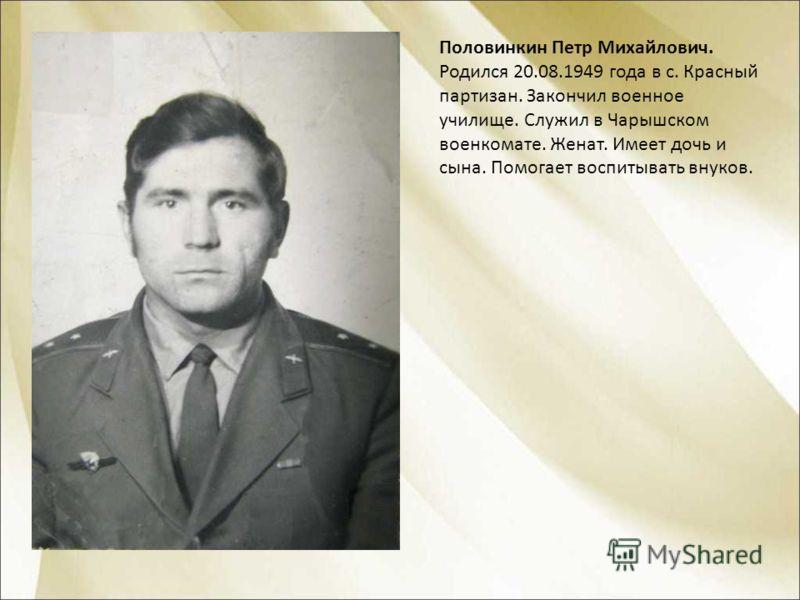 Половинкин Петр Михайлович. Родился 20.08.1949 года в с. Красный партизан. Закончил военное училище. Служил в Чарышском военкомате. Женат. Имеет дочь и сына. Помогает воспитывать внуков.