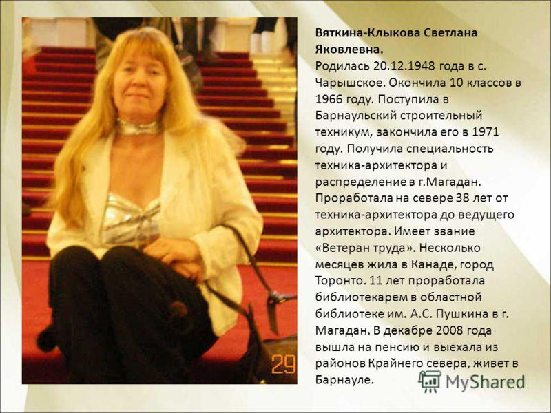 Вяткина-Клыкова Светлана Яковлевна. Родилась 20.12.1948 года в с. Чарышское. Окончила 10 классов в 1966 году. Поступила в Барнаульский строительный техникум, закончила его в 1971 году. Получила специальность техника-архитектора и распределение в г.Ма