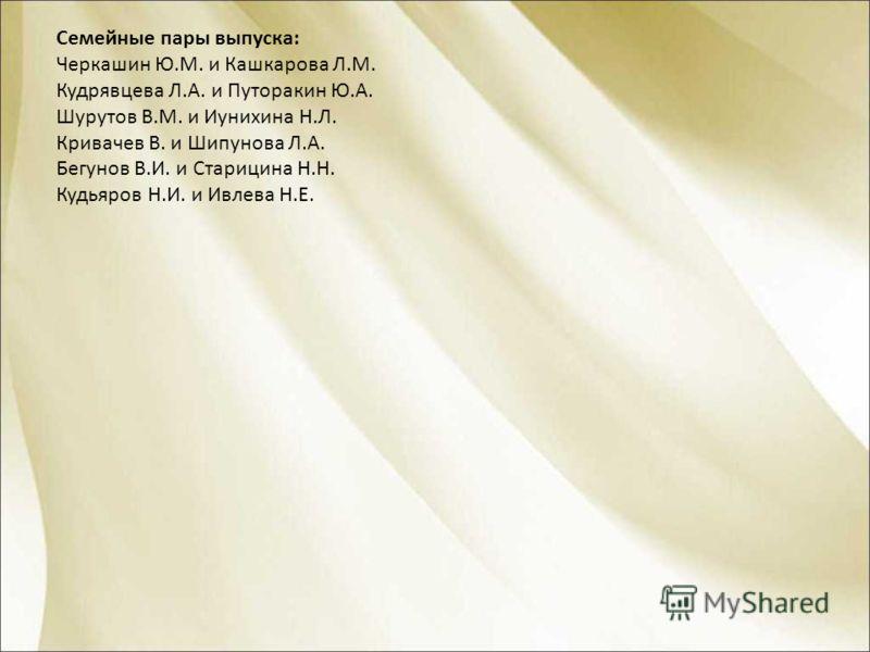 Семейные пары выпуска: Черкашин Ю.М. и Кашкарова Л.М. Кудрявцева Л.А. и Путоракин Ю.А. Шурутов В.М. и Иунихина Н.Л. Кривачев В. и Шипунова Л.А. Бегунов В.И. и Старицина Н.Н. Кудьяров Н.И. и Ивлева Н.Е.