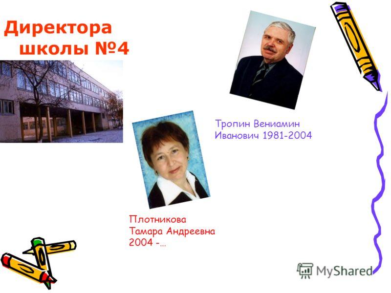 Директора школы 4 Тропин Вениамин Иванович 1981-2004 Плотникова Тамара Андреевна 2004 -…