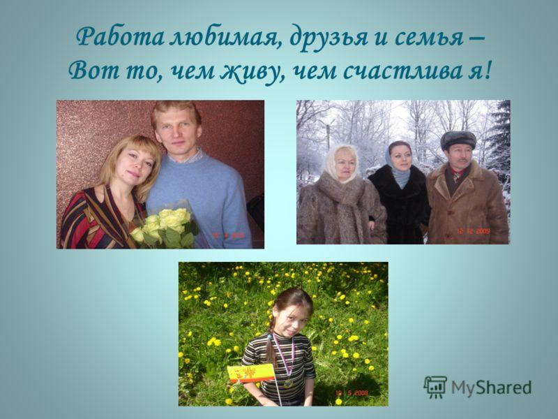 Работа любимая, друзья и семья – Вот то, чем живу, чем счастлива я!