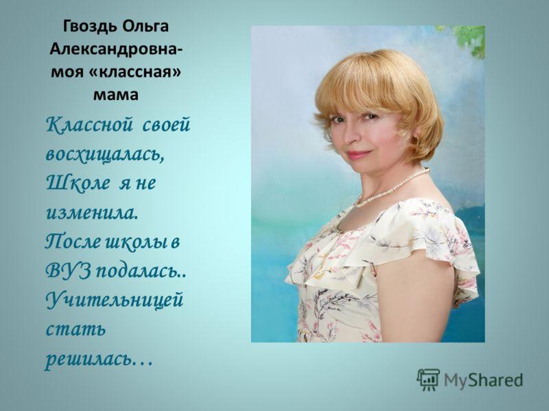 Гвоздь Ольга Александровна- моя «классная» мама Классной своей восхищалась, Школе я не изменила. После школы в ВУЗ подалась.. Учительницей стать решилась…