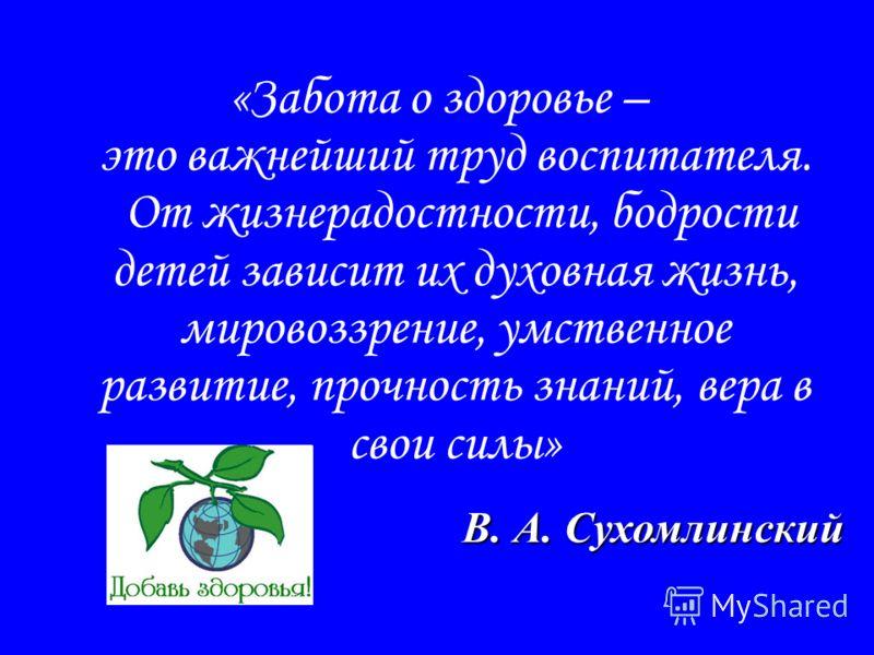 «Забота о здоровье – это важнейший труд воспитателя. От жизнерадостности, бодрости детей зависит их духовная жизнь, мировоззрение, умственное развитие, прочность знаний, вера в свои силы» В. А. Сухомлинский