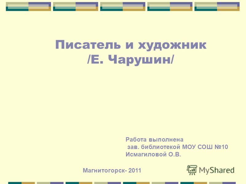 Писатель и художник /Е. Чарушин/ Работа выполнена зав. библиотекой МОУ СОШ 10 Исмагиловой О.В. Магнитогорск- 2011