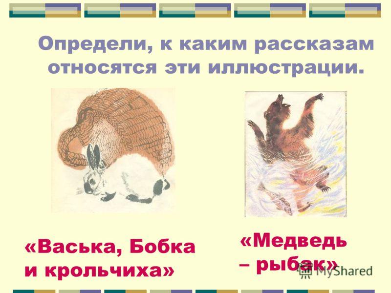 Определи, к каким рассказам относятся эти иллюстрации. «Васька, Бобка и крольчиха» «Медведь – рыбак»