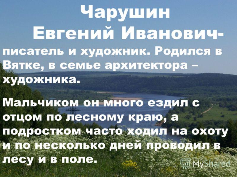 Чарушин Евгений Иванович- писатель и художник. Родился в Вятке, в семье архитектора – художника. Мальчиком он много ездил с отцом по лесному краю, а подростком часто ходил на охоту и по несколько дней проводил в лесу и в поле.