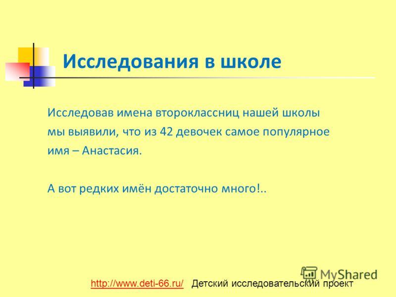 Исследования в школе Исследовав имена второклассниц нашей школы мы выявили, что из 42 девочек самое популярное имя – Анастасия. А вот редких имён достаточно много!.. http://www.deti-66.ru/http://www.deti-66.ru/ Детский исследовательский проект