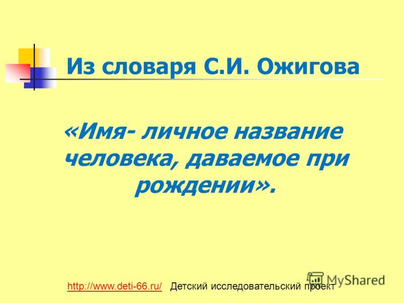 Из словаря С.И. Ожигова «Имя- личное название человека, даваемое при рождении». http://www.deti-66.ru/http://www.deti-66.ru/ Детский исследовательский проект