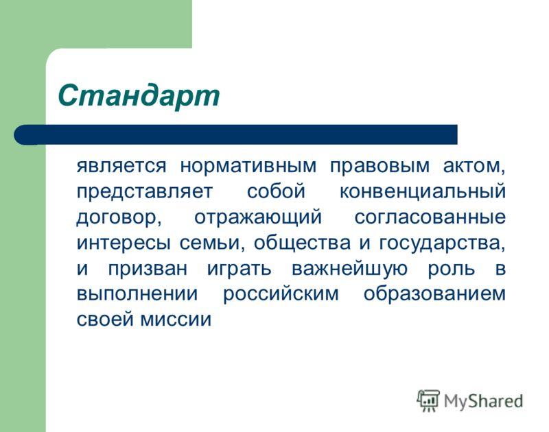 Стандарт является нормативным правовым актом, представляет собой конвенциальный договор, отражающий согласованные интересы семьи, общества и государства, и призван играть важнейшую роль в выполнении российским образованием своей миссии