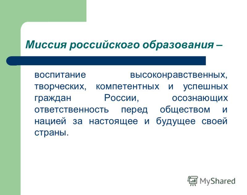 Миссия российского образования – воспитание высоконравственных, творческих, компетентных и успешных граждан России, осознающих ответственность перед обществом и нацией за настоящее и будущее своей страны.