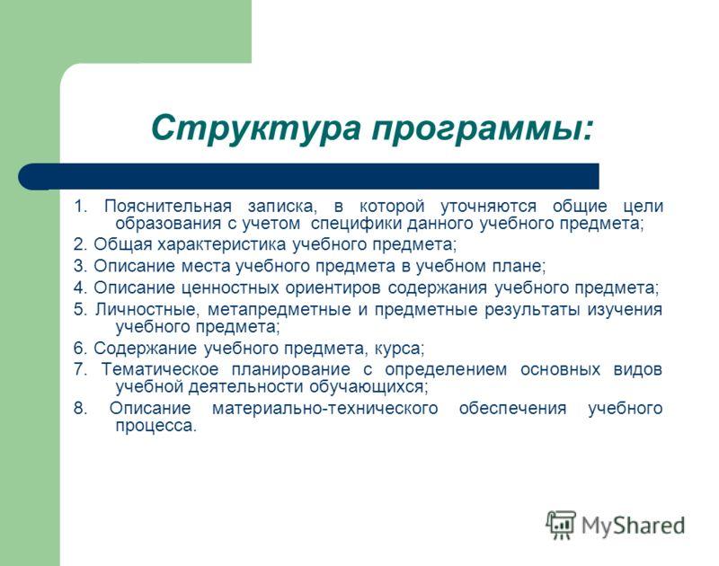 Структура программы: 1. Пояснительная записка, в которой уточняются общие цели образования с учетом специфики данного учебного предмета; 2. Общая характеристика учебного предмета; 3. Описание места учебного предмета в учебном плане; 4. Описание ценно