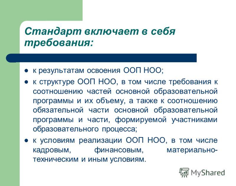 Стандарт включает в себя требования: к результатам освоения ООП НОО; к структуре ООП НОО, в том числе требования к соотношению частей основной образовательной программы и их объему, а также к соотношению обязательной части основной образовательной пр