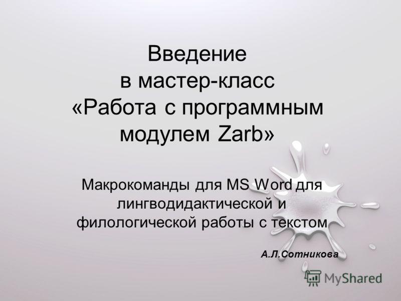 Введение в мастер-класс «Работа с программным модулем Zarb» Макрокоманды для MS Word для лингводидактической и филологической работы с текстом А.Л.Сотникова