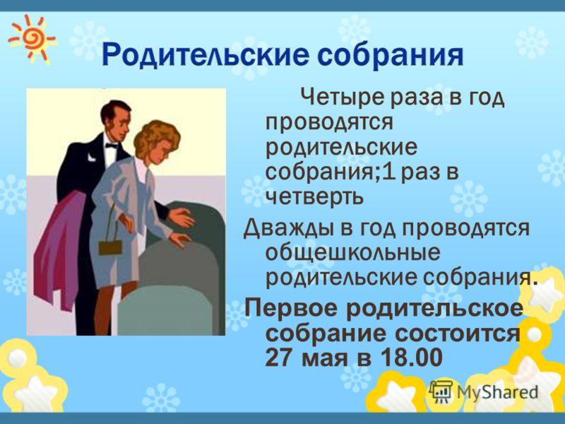 Четыре раза в год проводятся родительские собрания;1 раз в четверть Дважды в год проводятся общешкольные родительские собрания. Первое родительское собрание состоится 27 мая в 18.00