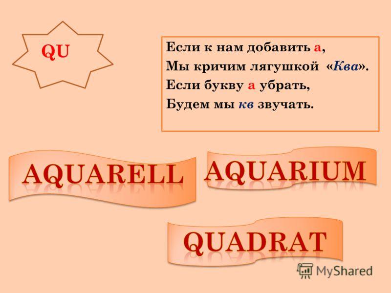 QU Если к нам добавить а, Мы кричим лягушкой « Ква ». Если букву а убрать, Будем мы кв звучать.