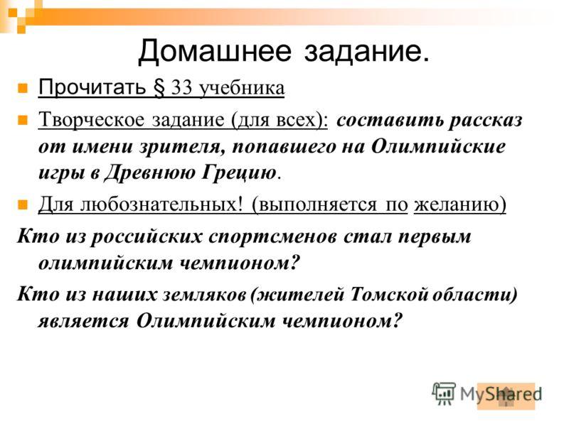 Домашнее задание. Прочитать § 33 учебника Творческое задание (для всех): составить рассказ от имени зрителя, попавшего на Олимпийские игры в Древнюю Грецию. Для любознательных! (выполняется по желанию) Кто из российских спортсменов стал первым олимпи