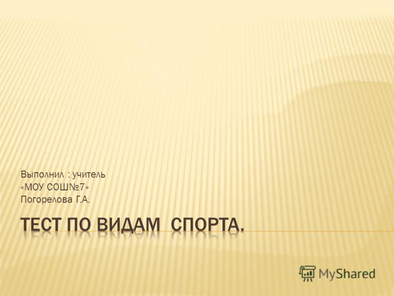 Выполнил : учитель «МОУ СОШ7» Погорелова Г.А.