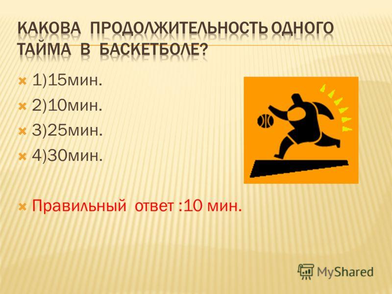 1)15мин. 2)10мин. 3)25мин. 4)30мин. Правильный ответ :10 мин.