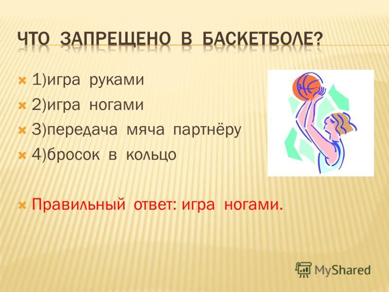 1)игра руками 2)игра ногами 3)передача мяча партнёру 4)бросок в кольцо Правильный ответ: игра ногами.