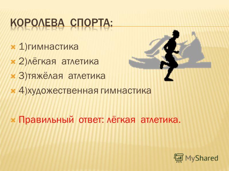 1)гимнастика 2)лёгкая атлетика 3)тяжёлая атлетика 4)художественная гимнастика Правильный ответ: лёгкая атлетика.