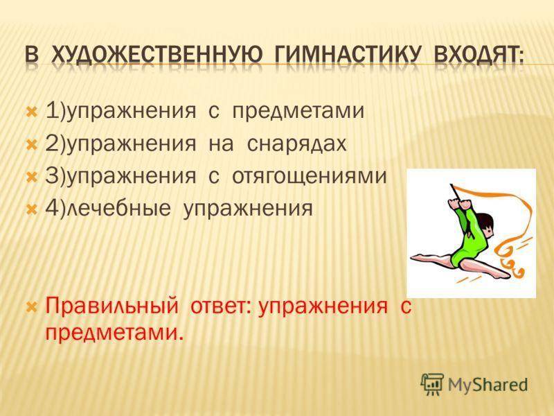 1)упражнения с предметами 2)упражнения на снарядах 3)упражнения с отягощениями 4)лечебные упражнения Правильный ответ: упражнения с предметами.