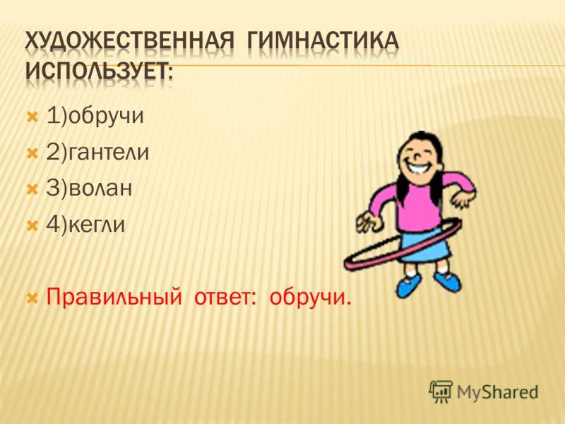 1)обручи 2)гантели 3)волан 4)кегли Правильный ответ: обручи.