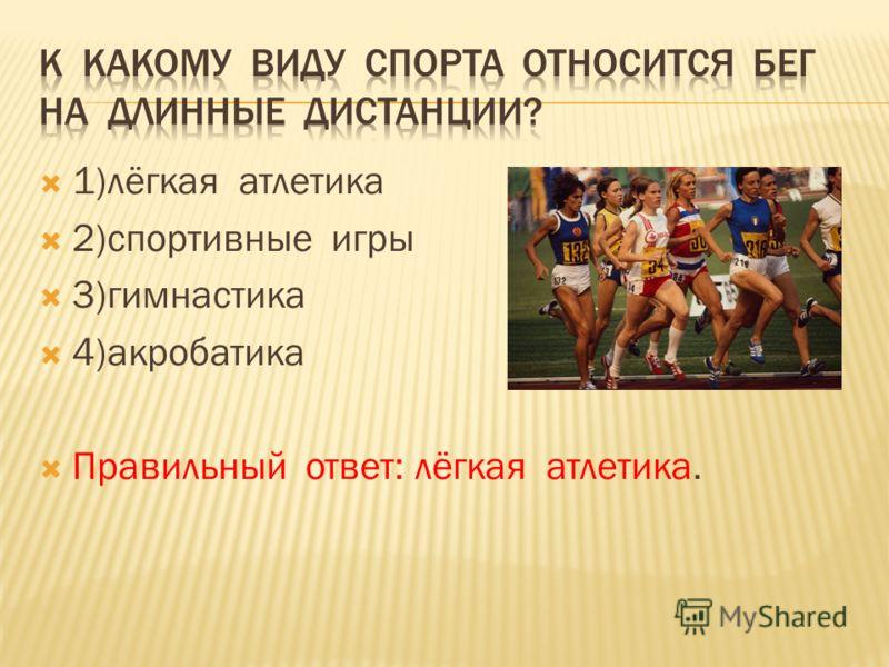 1)лёгкая атлетика 2)спортивные игры 3)гимнастика 4)акробатика Правильный ответ: лёгкая атлетика.