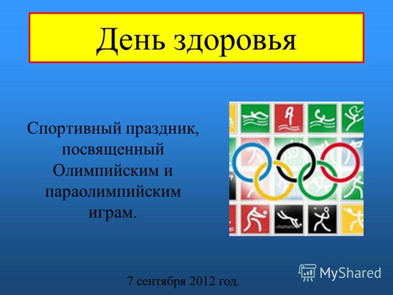 День здоровья Спортивный праздник, посвященный Олимпийским и параолимпийским играм. 7 сентября 2012 год.