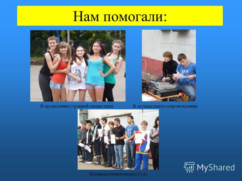 Нам помогали: В проведении утренней гимнастики.В музыкальном сопровождении Команда членов жюри (11А)