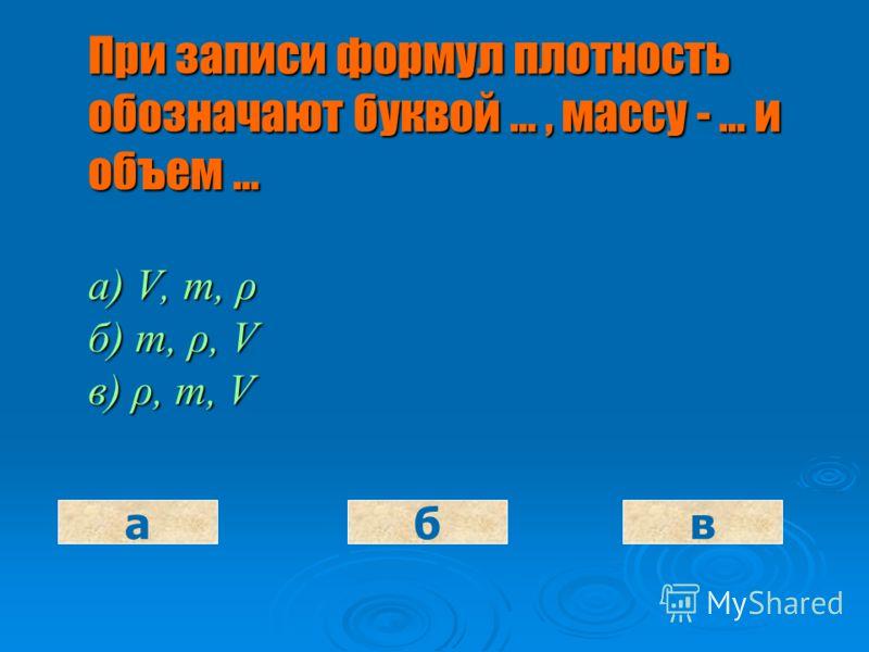 Плотностью вещества называют … этого вещества а) объем 1 кг б) массу 1 куб.м. в) массу в единице объема абв